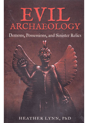 Evil Archaeology Demons, Possessions, & Sinister Relics by Heather Lynn