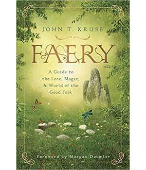Faery, a Guide to Lore, Magic & World of the Good Folk by John Kruse
