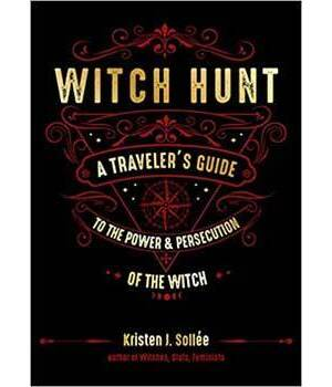Witch Hunt, Traveler's Guide to the Power & Persecution of the Witch by Kristen J Sollee