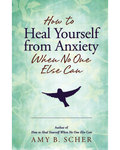 How to Heal Yourself from Anxiety by Amy B Scher
