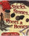Sticks, Stones, Roots & Bones by Stephanie Rose Bird